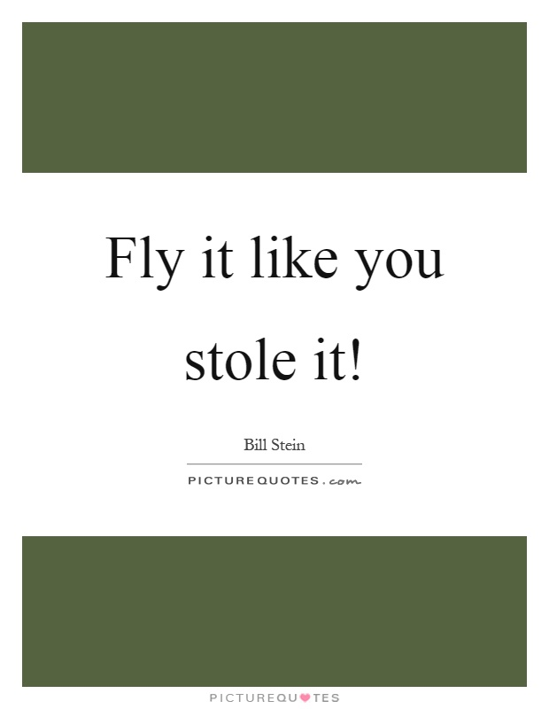 Fly it like you stole it! Picture Quote #1