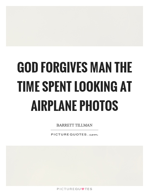 God forgives man the time spent looking at airplane photos Picture Quote #1