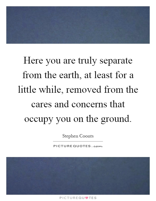 Here you are truly separate from the earth, at least for a little while, removed from the cares and concerns that occupy you on the ground Picture Quote #1