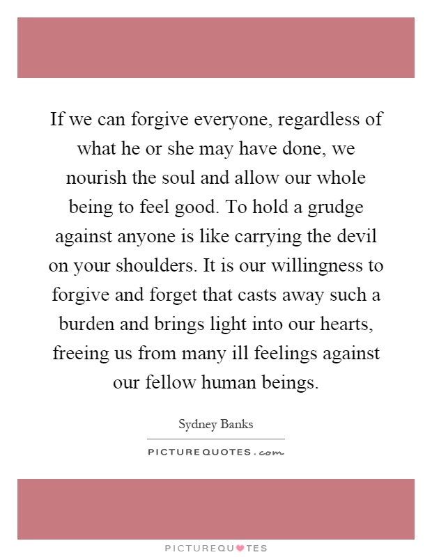 If we can forgive everyone, regardless of what he or she may have done, we nourish the soul and allow our whole being to feel good. To hold a grudge against anyone is like carrying the devil on your shoulders. It is our willingness to forgive and forget that casts away such a burden and brings light into our hearts, freeing us from many ill feelings against our fellow human beings Picture Quote #1