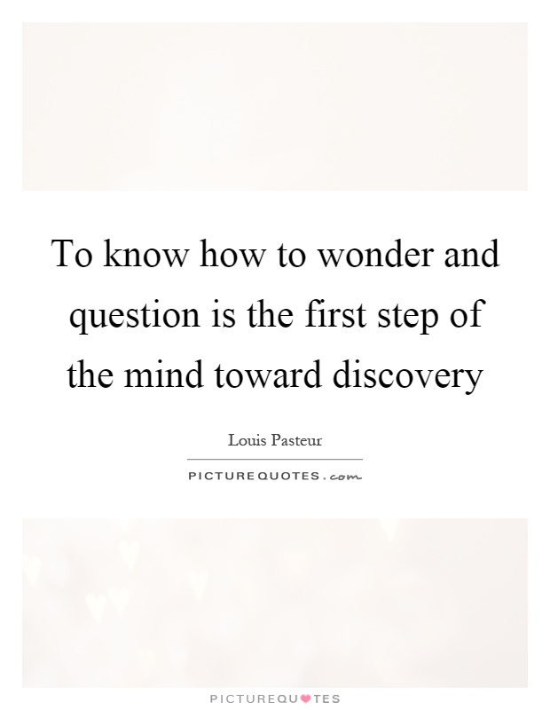 To know how to wonder and question is the first step of the mind toward discovery Picture Quote #1