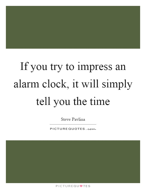 If you try to impress an alarm clock, it will simply tell you the time Picture Quote #1