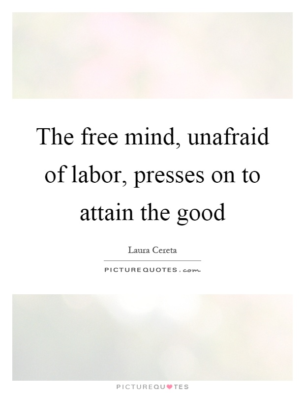 The free mind, unafraid of labor, presses on to attain the good Picture Quote #1