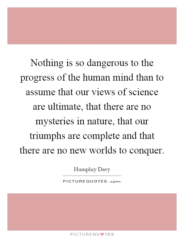 Nothing is so dangerous to the progress of the human mind than to assume that our views of science are ultimate, that there are no mysteries in nature, that our triumphs are complete and that there are no new worlds to conquer Picture Quote #1