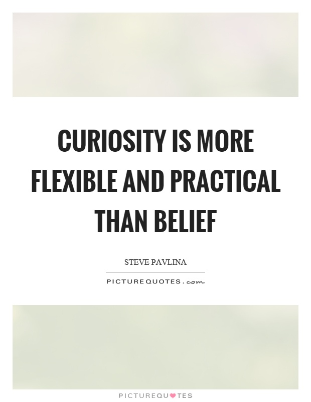 Curiosity is more flexible and practical than belief Picture Quote #1