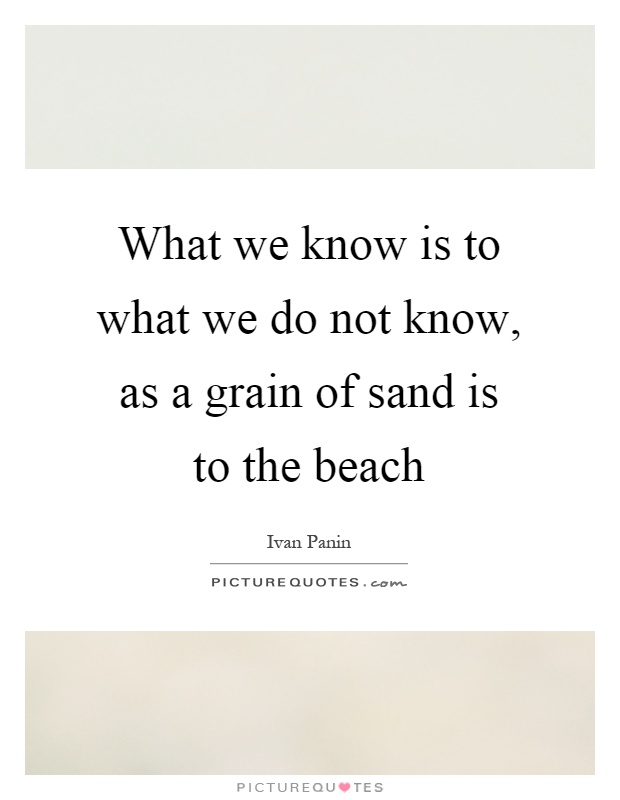 What we know is to what we do not know, as a grain of sand is to the beach Picture Quote #1