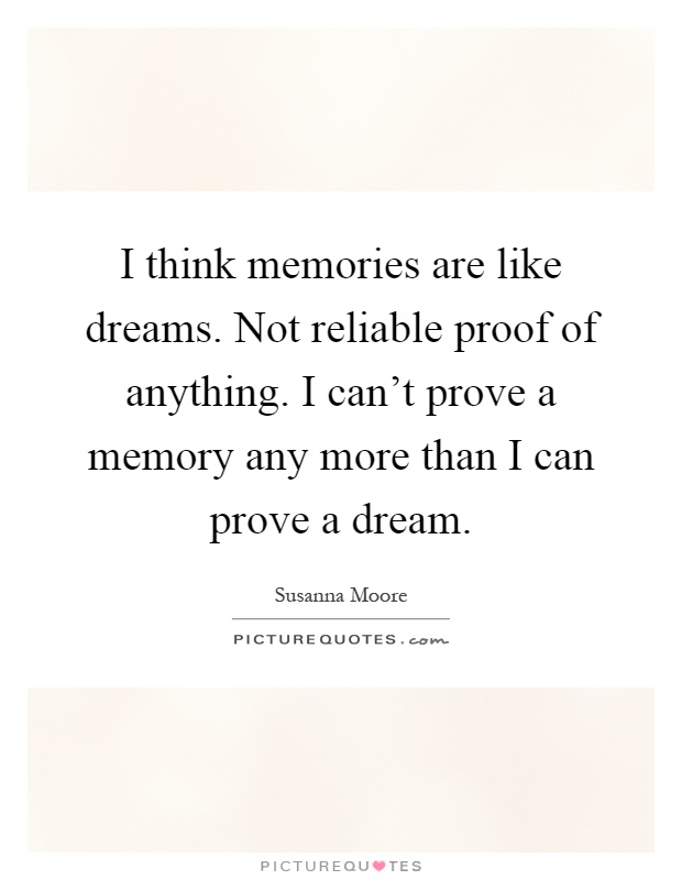 I think memories are like dreams. Not reliable proof of anything. I can't prove a memory any more than I can prove a dream Picture Quote #1