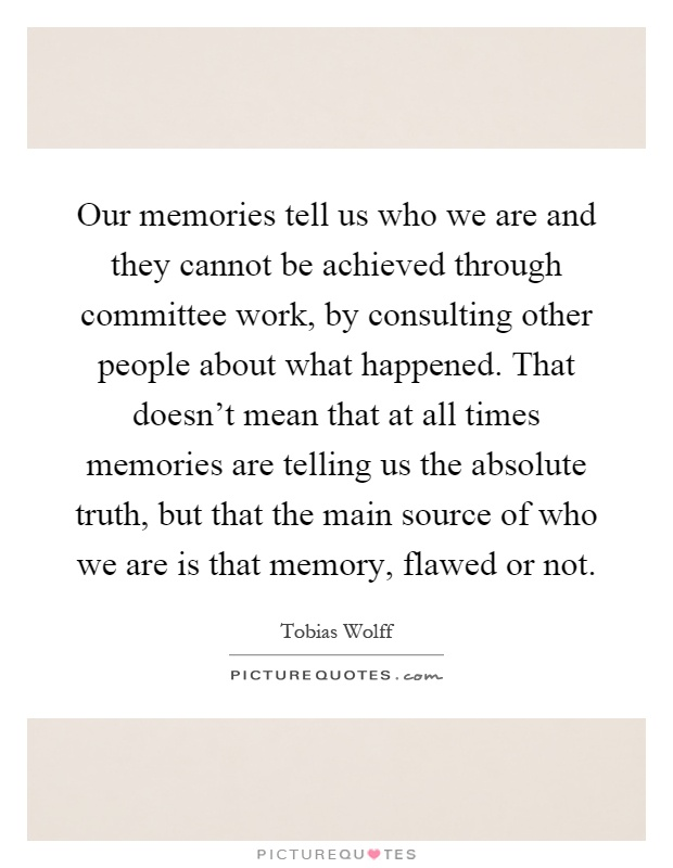 Our memories tell us who we are and they cannot be achieved through committee work, by consulting other people about what happened. That doesn't mean that at all times memories are telling us the absolute truth, but that the main source of who we are is that memory, flawed or not Picture Quote #1