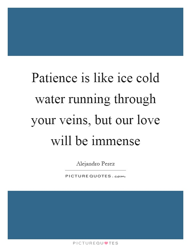 Patience is like ice cold water running through your veins, but our love will be immense Picture Quote #1