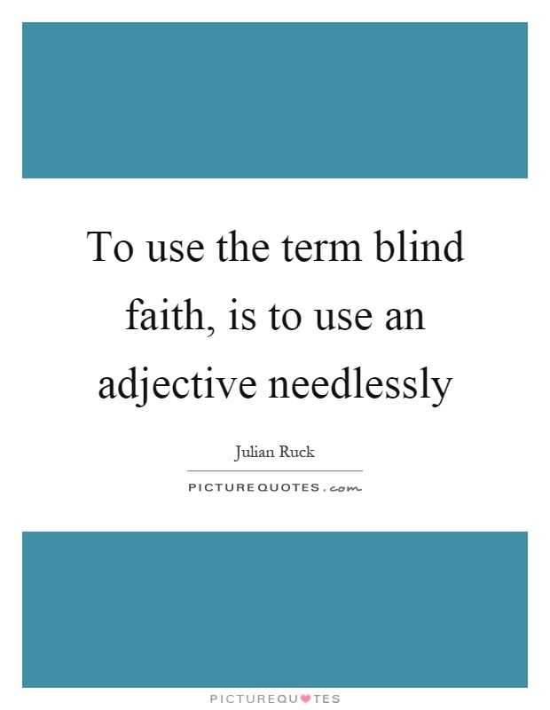 To use the term blind faith, is to use an adjective needlessly Picture Quote #1