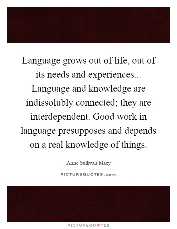 Language grows out of life, out of its needs and experiences... Language and knowledge are indissolubly connected; they are interdependent. Good work in language presupposes and depends on a real knowledge of things Picture Quote #1