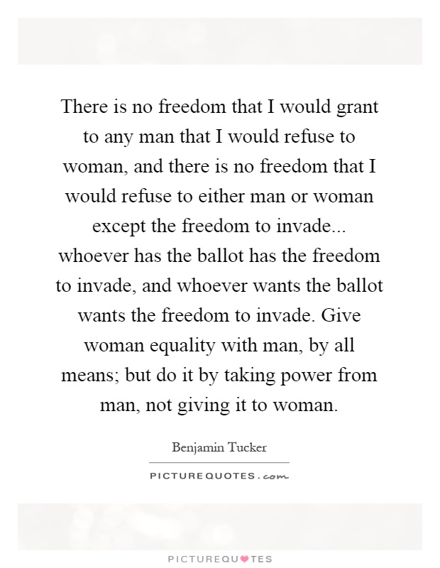 There is no freedom that I would grant to any man that I would refuse to woman, and there is no freedom that I would refuse to either man or woman except the freedom to invade... whoever has the ballot has the freedom to invade, and whoever wants the ballot wants the freedom to invade. Give woman equality with man, by all means; but do it by taking power from man, not giving it to woman Picture Quote #1