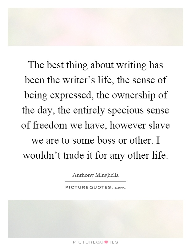 The best thing about writing has been the writer's life, the sense of being expressed, the ownership of the day, the entirely specious sense of freedom we have, however slave we are to some boss or other. I wouldn't trade it for any other life Picture Quote #1