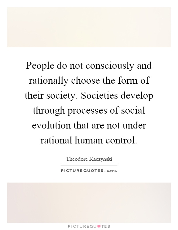People do not consciously and rationally choose the form of their society. Societies develop through processes of social evolution that are not under rational human control Picture Quote #1