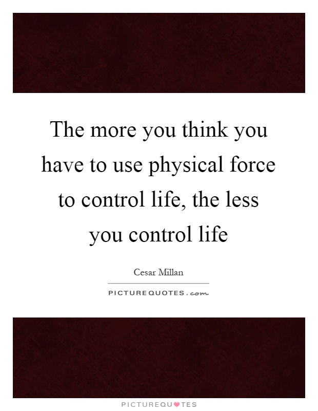 The more you think you have to use physical force to control life, the less you control life Picture Quote #1