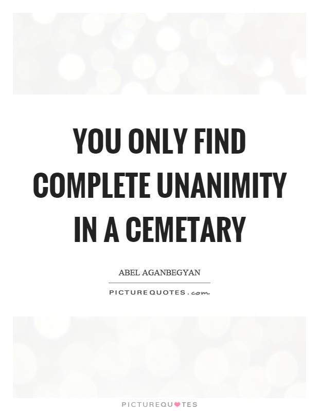 You Only Find Complete Unanimity In A Cemetary Picture Quotes
