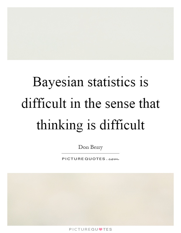 Bayesian statistics is difficult in the sense that thinking is