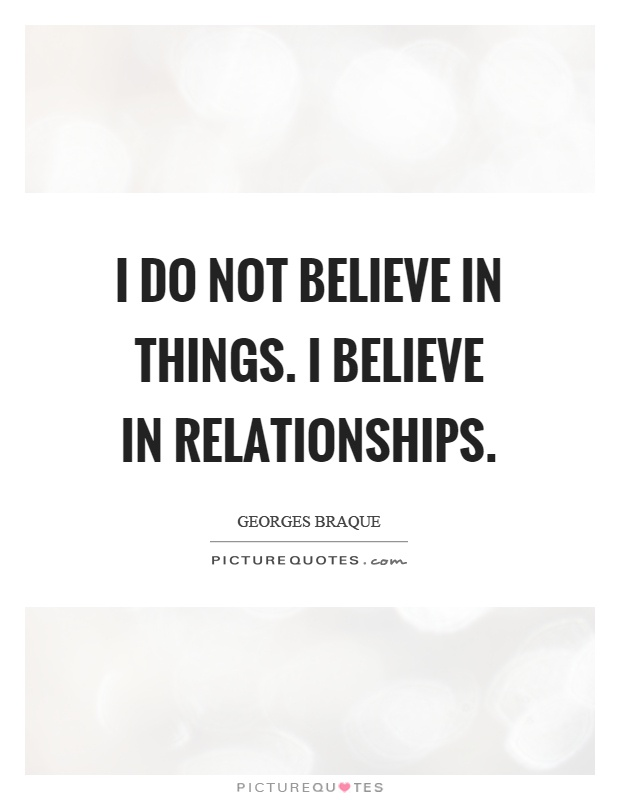 I do not believe in things. I believe in relationships Picture Quote #1