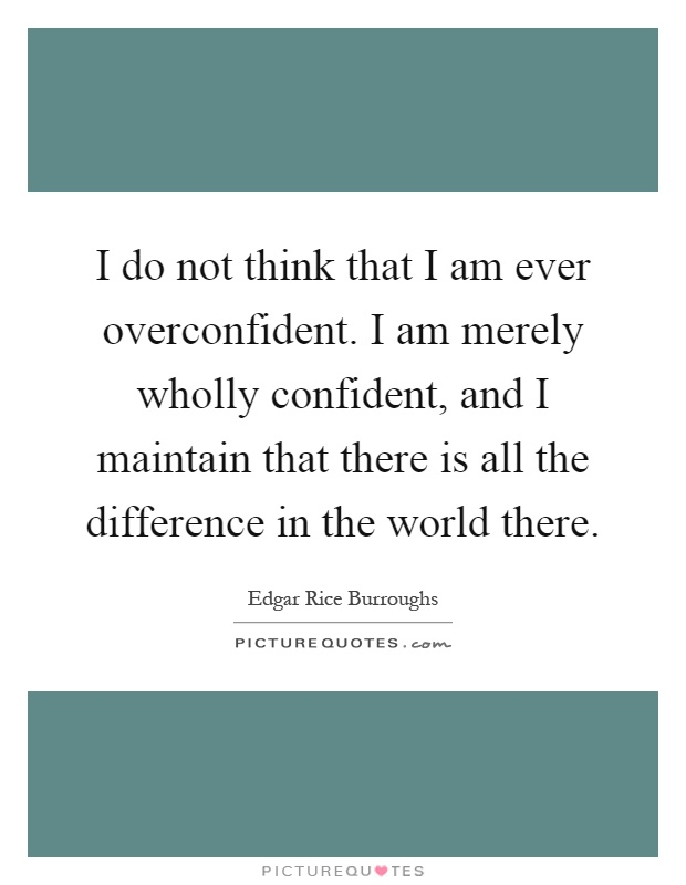 I do not think that I am ever overconfident. I am merely wholly confident, and I maintain that there is all the difference in the world there Picture Quote #1