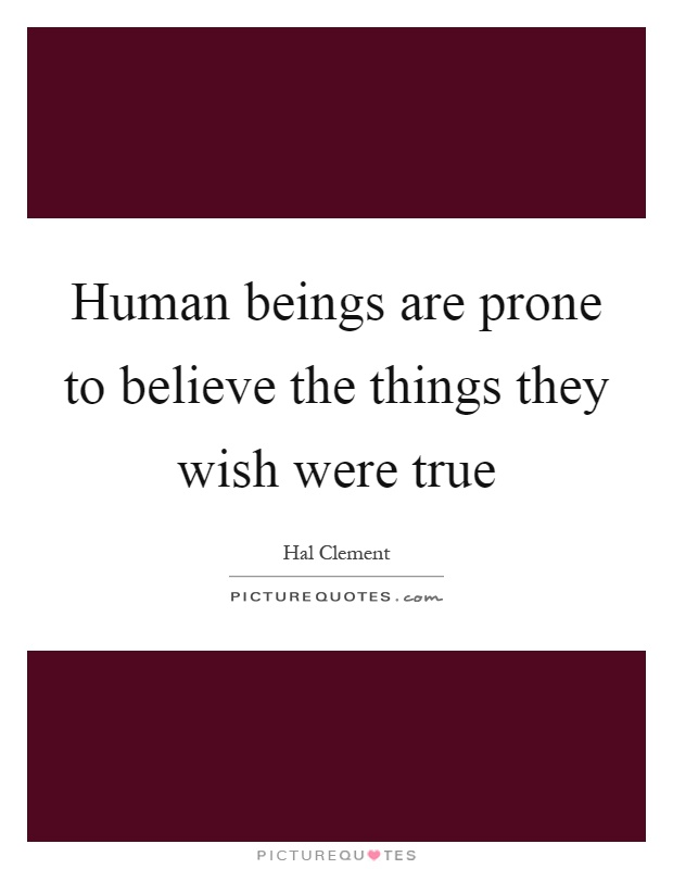 Human beings are prone to believe the things they wish were true Picture Quote #1