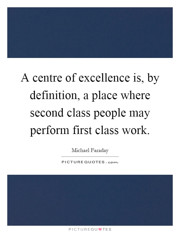 A centre of excellence is, by definition, a place where second class people may perform first class work Picture Quote #1