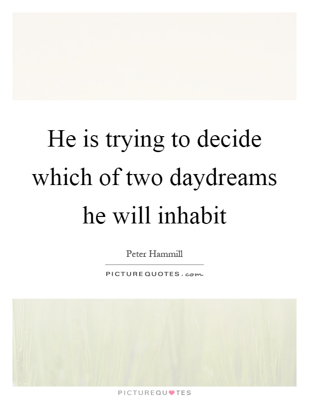 He is trying to decide which of two daydreams he will inhabit Picture Quote #1