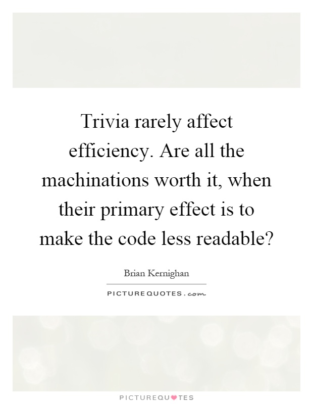 Trivia rarely affect efficiency. Are all the machinations worth it, when their primary effect is to make the code less readable? Picture Quote #1