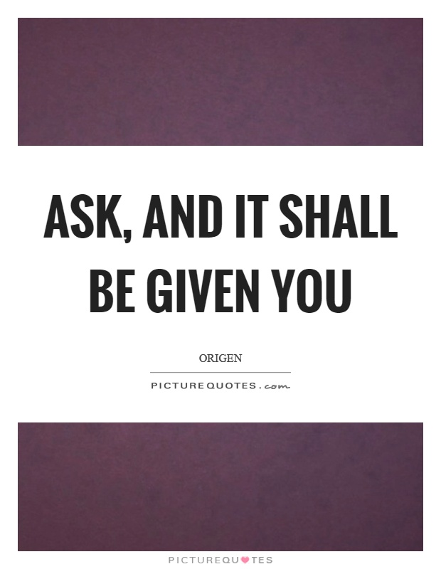 Ask, and it shall be given you Picture Quote #1