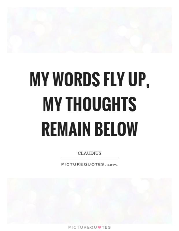 My words fly up, my thoughts remain below Picture Quote #1