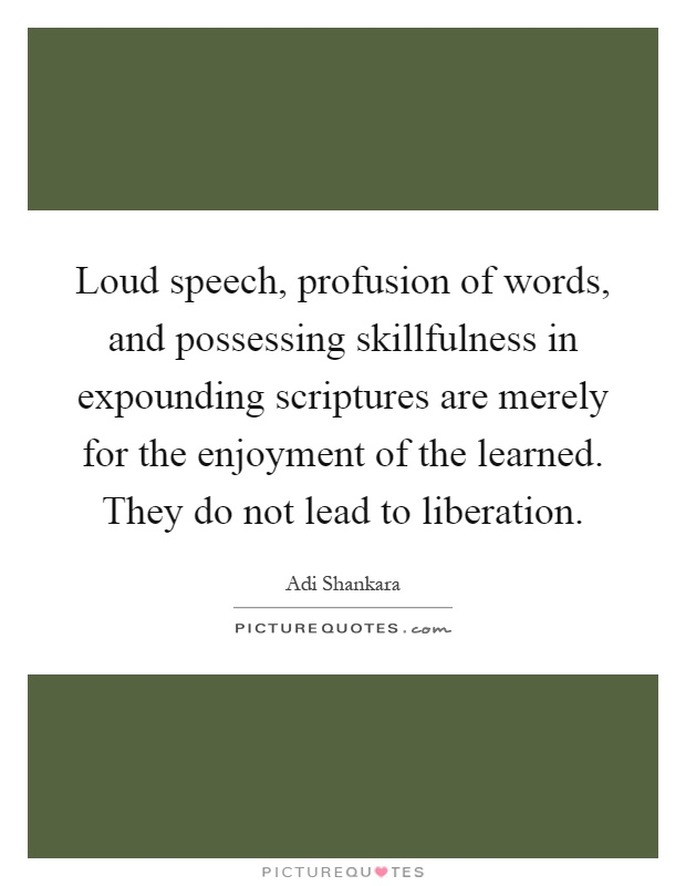 Loud speech, profusion of words, and possessing skillfulness in expounding scriptures are merely for the enjoyment of the learned. They do not lead to liberation Picture Quote #1