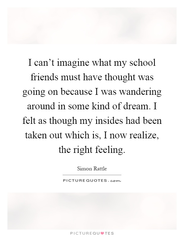 I can't imagine what my school friends must have thought was going on because I was wandering around in some kind of dream. I felt as though my insides had been taken out which is, I now realize, the right feeling Picture Quote #1