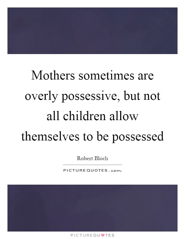 Mothers sometimes are overly possessive, but not all children allow themselves to be possessed Picture Quote #1