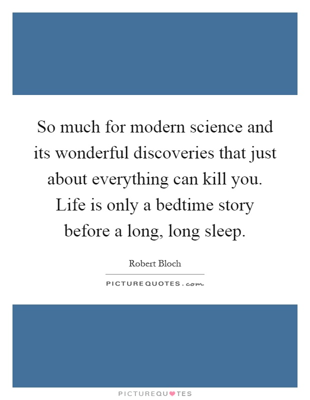 So much for modern science and its wonderful discoveries that just about everything can kill you. Life is only a bedtime story before a long, long sleep Picture Quote #1