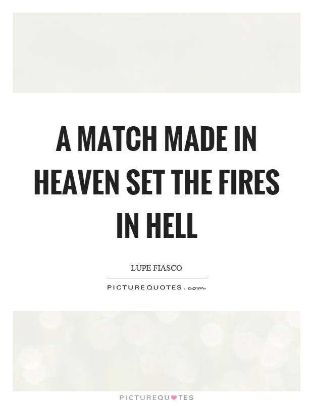 A match made in heaven set the fires in hell Picture Quote #1