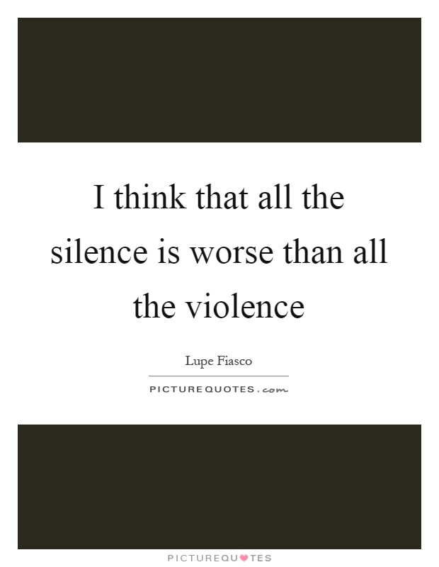 I think that all the silence is worse than all the violence Picture Quote #1