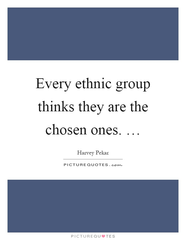 Every ethnic group thinks they are the chosen ones. … Picture Quote #1