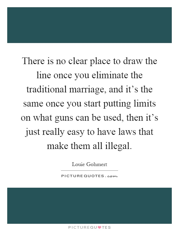 There is no clear place to draw the line once you eliminate the traditional marriage, and it's the same once you start putting limits on what guns can be used, then it's just really easy to have laws that make them all illegal Picture Quote #1