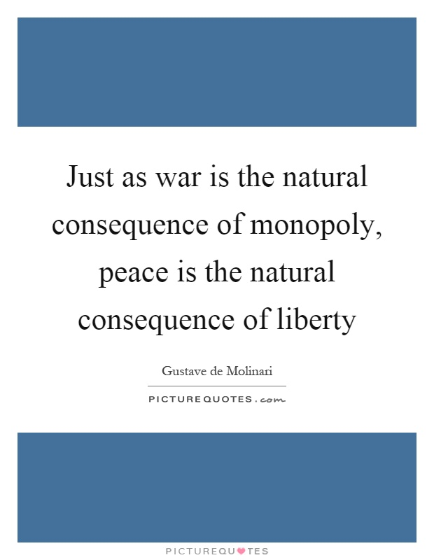 Just as war is the natural consequence of monopoly, peace is the natural consequence of liberty Picture Quote #1