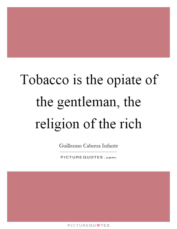 Tobacco is the opiate of the gentleman, the religion of the rich Picture Quote #1