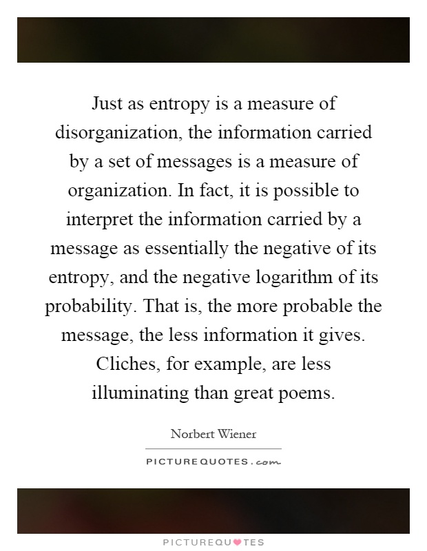 Just as entropy is a measure of disorganization, the information carried by a set of messages is a measure of organization. In fact, it is possible to interpret the information carried by a message as essentially the negative of its entropy, and the negative logarithm of its probability. That is, the more probable the message, the less information it gives. Cliches, for example, are less illuminating than great poems Picture Quote #1