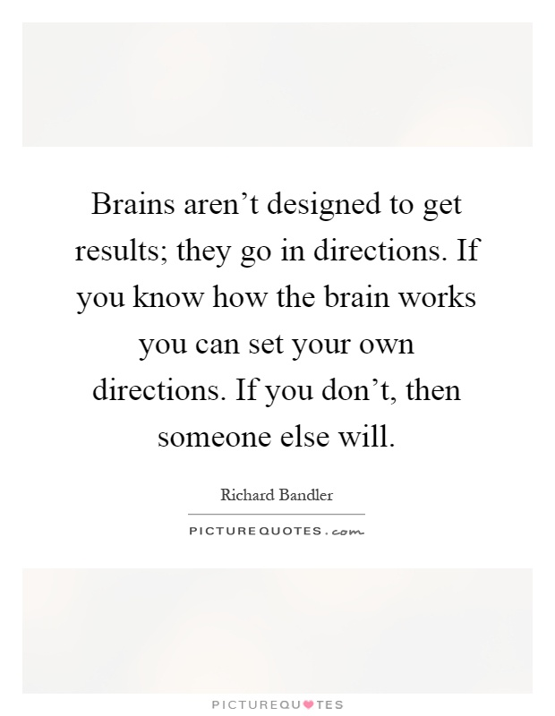 Brains aren't designed to get results; they go in directions. If you know how the brain works you can set your own directions. If you don't, then someone else will Picture Quote #1