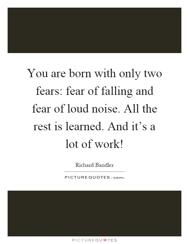 You are born with only two fears: fear of falling and fear of loud noise. All the rest is learned. And it's a lot of work! Picture Quote #1
