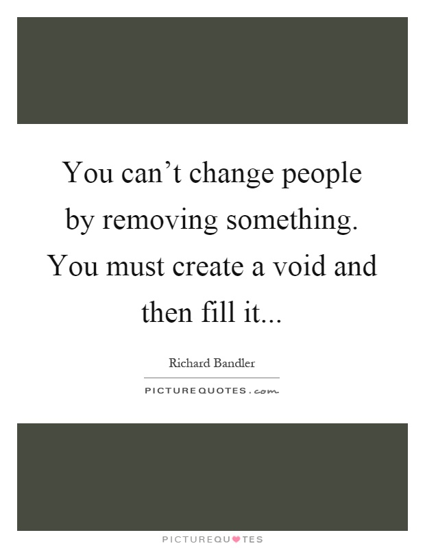 You can't change people by removing something. You must create a void and then fill it Picture Quote #1