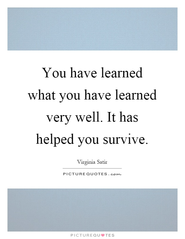 You have learned what you have learned very well. It has helped you survive Picture Quote #1