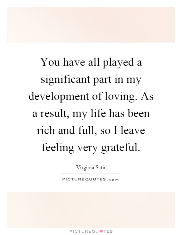 You have all played a significant part in my development of loving. As a result, my life has been rich and full, so I leave feeling very grateful Picture Quote #1