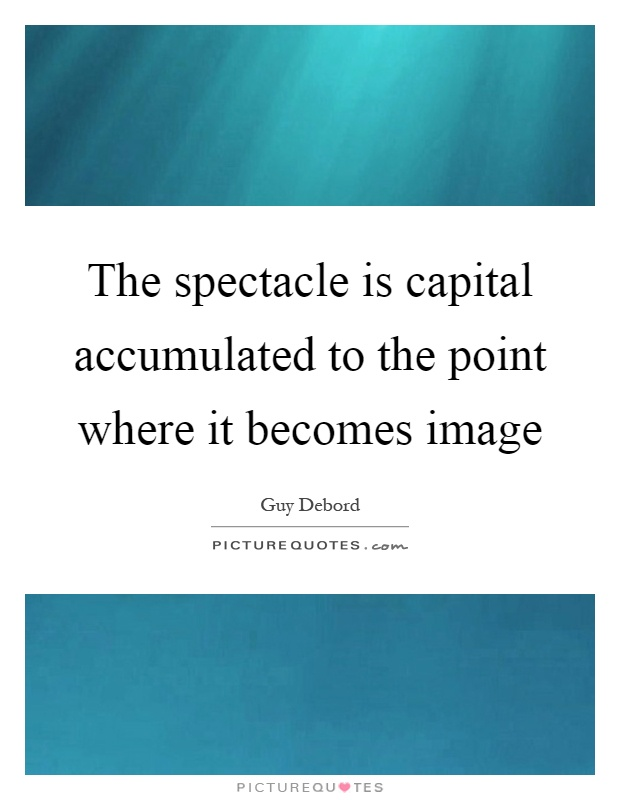 The spectacle is capital accumulated to the point where it becomes image Picture Quote #1