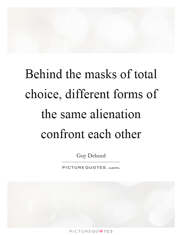 Behind the masks of total choice, different forms of the same alienation confront each other Picture Quote #1