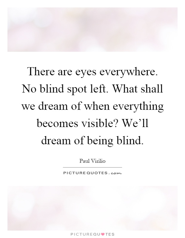 There are eyes everywhere. No blind spot left. What shall we dream of when everything becomes visible? We'll dream of being blind Picture Quote #1