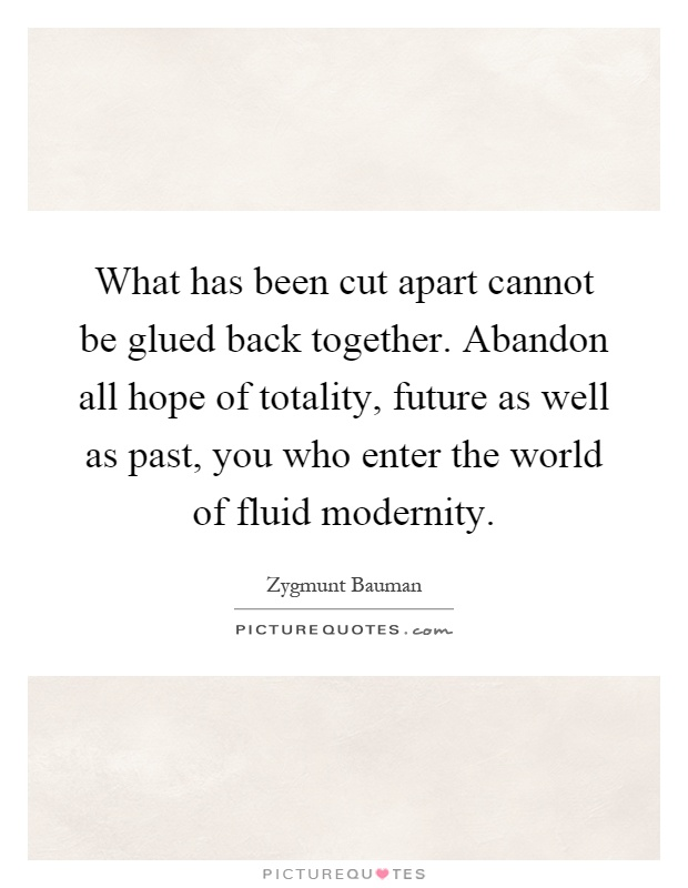 What has been cut apart cannot be glued back together. Abandon all hope of totality, future as well as past, you who enter the world of fluid modernity Picture Quote #1