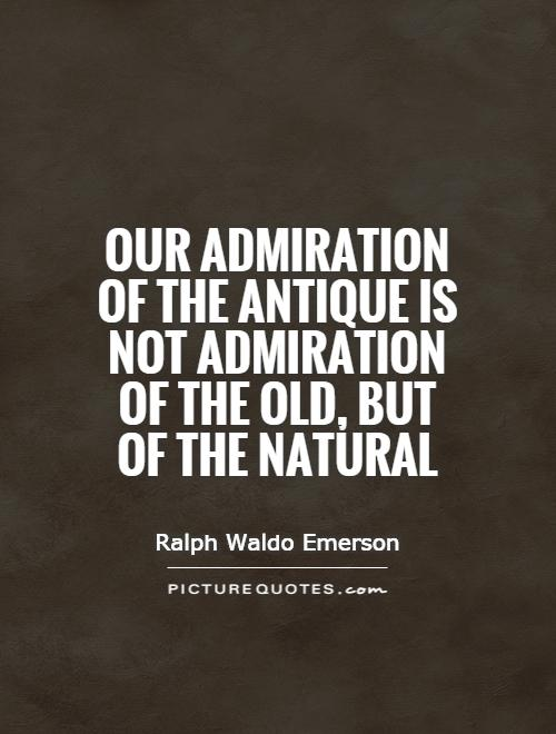 Our admiration of the antique is not admiration of the old, but of the natural Picture Quote #1